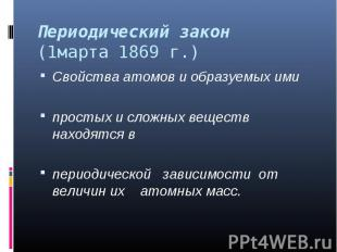 Периодический закон (1марта 1869 г.) Свойства атомов и образуемых ими простых и