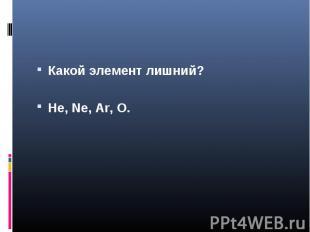 Какой элемент лишний?He, Ne, Ar, O.