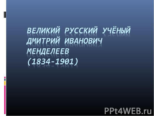 Великий русский учёныйДмитрий Иванович Менделеев(1834-1901)