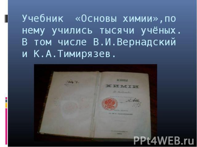 Учебник «Основы химии»,по нему учились тысячи учёных. В том числе В.И.Вернадский и К.А.Тимирязев.