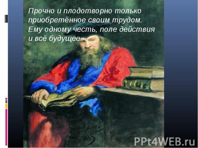 Прочно и плодотворно только приобретённое своим трудом. Ему одному честь, поле действия и всё будущее».