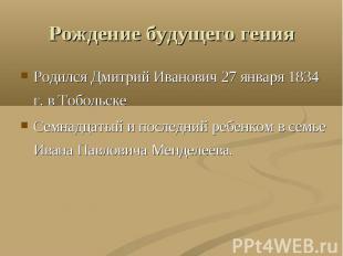 Рождение будущего гения Родился Дмитрий Иванович 27 января 1834 г. в ТобольскеСе