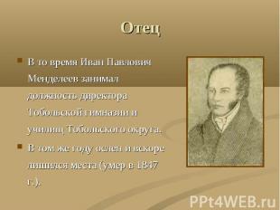 Отец В то время Иван Павлович Менделеев занимал должность директора Тобольской г