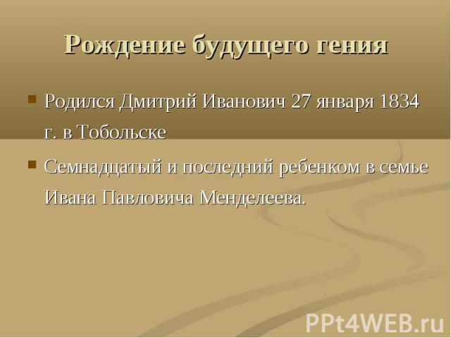 Рождение будущего гения Родился Дмитрий Иванович 27 января 1834 г. в ТобольскеСемнадцатый и последний ребенком в семье Ивана Павловича Менделеева.