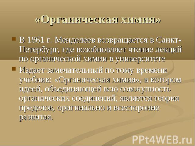 «Органическая химия» В 1861 г. Менделеев возвращается в Санкт-Петербург, где возобновляет чтение лекций по органической химии в университетеИздает замечательный по тому времени учебник: «Органическая химия», в котором идеей, объединяющей всю совокуп…