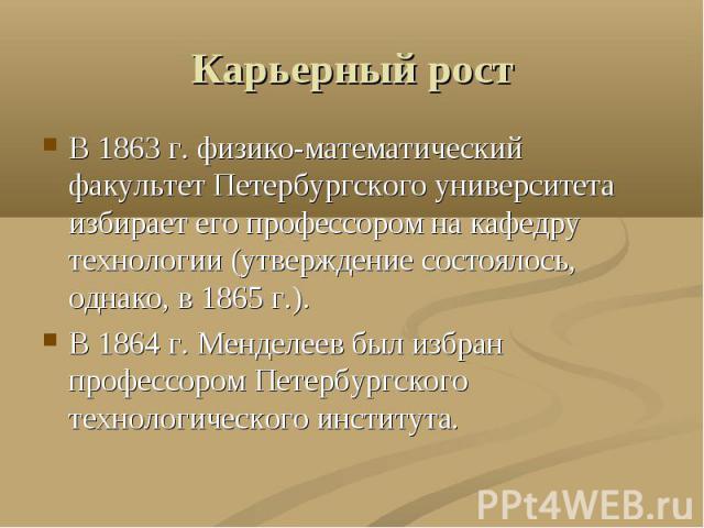 Карьерный рост В 1863 г. физико-математический факультет Петербургского университета избирает его профессором на кафедру технологии (утверждение состоялось, однако, в 1865 г.).В 1864 г. Менделеев был избран профессором Петербургского технологическог…
