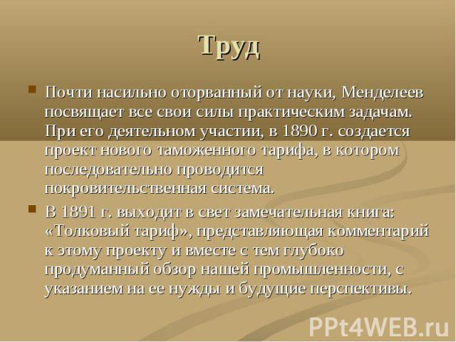 Труд Почти насильно оторванный от науки, Менделеев посвящает все свои силы практическим задачам. При его деятельном участии, в 1890 г. создается проект нового таможенного тарифа, в котором последовательно проводится покровительственная система.В 189…