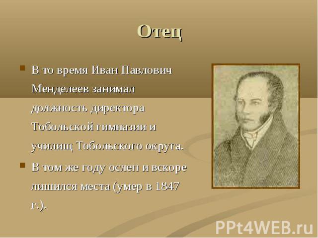 Отец В то время Иван Павлович Менделеев занимал должность директора Тобольской гимназии и училищ Тобольского округа.В том же году ослеп и вскоре лишился места (умер в 1847 г.).