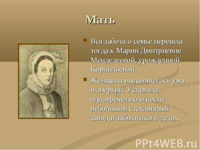 Мать Вся забота о семье перешла тогда к Марии Дмитриевне Менделеевой, урожденной Корнильевой.Женщина выдающегося ума и энергии. Успевала одновременно и вести небольшой стеклянный завод и заботиться о детях.