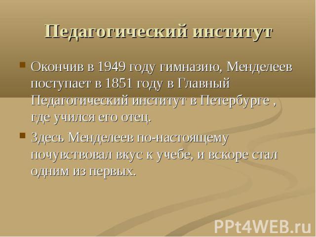 Педагогический институт Окончив в 1949 году гимназию, Менделеев поступает в 1851 году в Главный Педагогический институт в Петербурге , где учился его отец.Здесь Менделеев по-настоящему почувствовал вкус к учебе, и вскоре стал одним из первых.