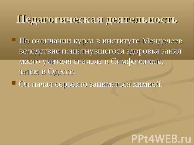 Педагогическая деятельность По окончании курса в институте Менделеев вследствие пошатнувшегося здоровья занял место учителя сначала в Симферополе, затем в Одессе. Он начал серьезно заниматься химией.