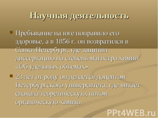 Научная деятельность Пребывание на юге поправило его здоровье, а в 1856 г. он возвратился в Санкт-Петербург, где защитил диссертацию на степень магистра химии: «Об удельных объемах».23 лет от роду он делается доцентом Петербургского университета, гд…