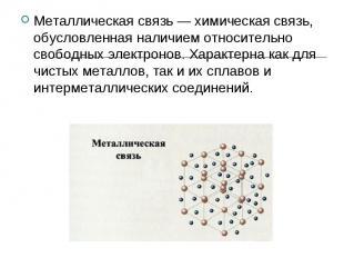 Металлическая связь — химическая связь, обусловленная наличием относительно своб