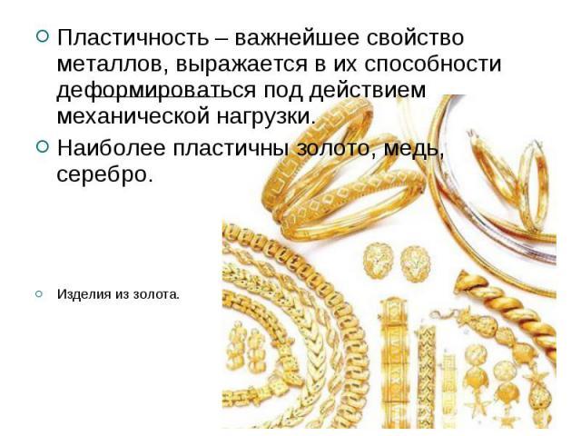 Пластичность – важнейшее свойство металлов, выражается в их способности деформироваться под действием механической нагрузки.Наиболее пластичны золото, медь, серебро.Изделия из золота.