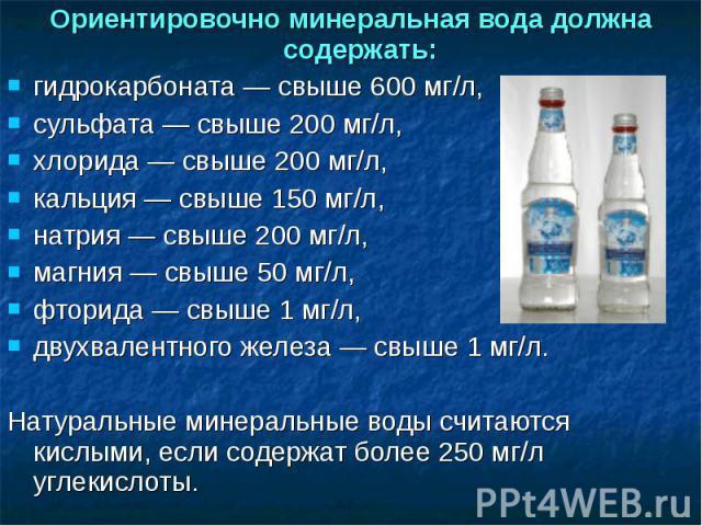 Ориентировочно минеральная вода должна содержать: гидрокарбоната— свыше 600 мг/л,сульфата— свыше 200 мг/л, хлорида— свыше 200 мг/л, кальция— свыше 150 мг/л, натрия— свыше 200 мг/л,магния— свыше 50мг/л,фторида— свыше 1мг/л, двухвалентного же…