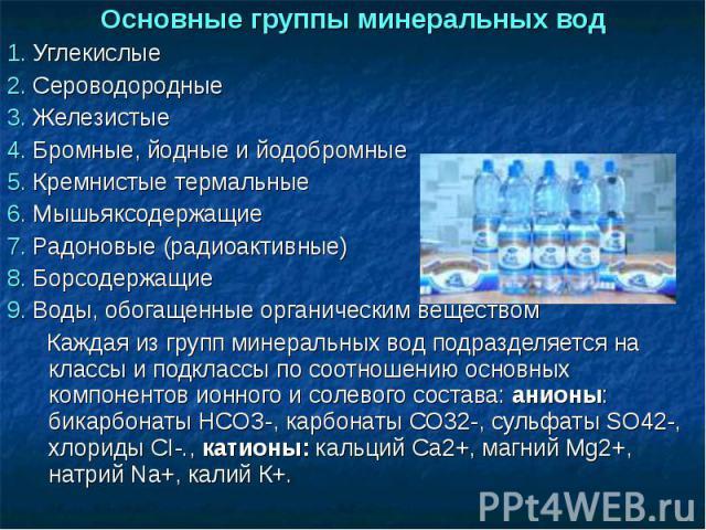 Основные группы минеральных вод1. Углекислые2. Сероводородные 3. Железистые 4. Бромные, йодные и йодобромные 5. Кремнистые термальные 6. Мышьяксодержащие 7. Радоновые (радиоактивные) 8. Борсодержащие 9. Воды, обогащенные органическим веществом Кажда…