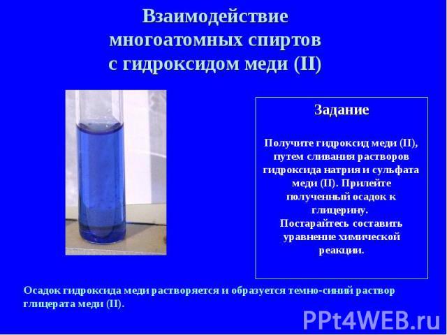 Взаимодействие многоатомных спиртов с гидроксидом меди (II) ЗаданиеПолучите гидроксид меди (II), путем сливания растворов гидроксида натрия и сульфата меди (II). Прилейте полученный осадок к глицерину. Постарайтесь составить уравнение химической реа…