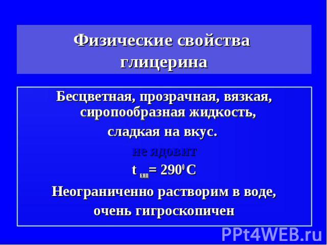 Физические свойства глицерина Бесцветная, прозрачная, вязкая, сиропообразная жидкость, сладкая на вкус. не ядовитt кип= 2900 СНеограниченно растворим в воде,очень гигроскопичен
