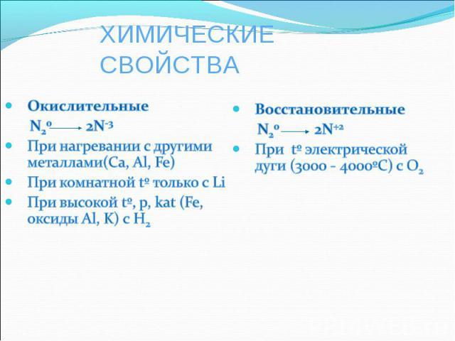 ХИМИЧЕСКИЕ СВОЙСТВА Окислительные N20 2N-3При нагревании с другими металлами(Ca, Al, Fe)При комнатной tº только с LiПри высокой tº, р, kat (Fe, оксиды Al, K) с H2Восстановительные N20 2N+2При tº электрической дуги (3000 - 4000ºС) с О2