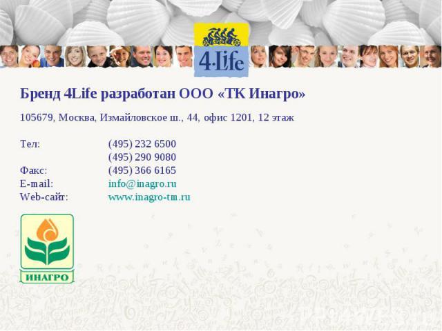 Бренд 4Life разработан ООО «ТК Инагро» 105679, Москва, Измайловское ш., 44, офис 1201, 12 этажТел:(495) 232 6500(495) 290 9080Факс:(495) 366 6165E-mail: info@inagro.ruWeb-сайт:www.inagro-tm.ru