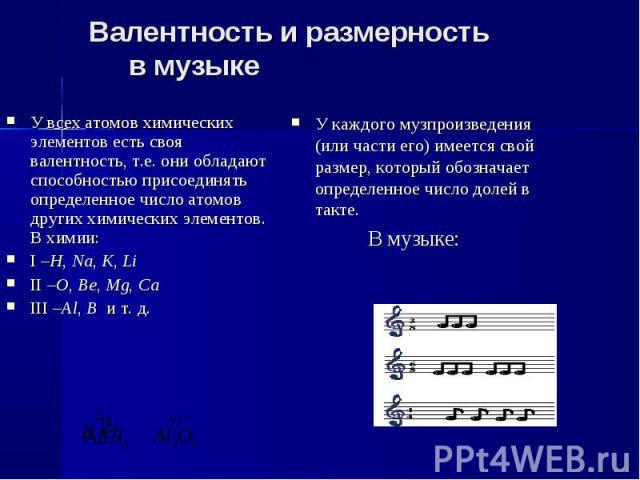 Валентность и размерность в музыке У всех атомов химических элементов есть своя валентность, т.е. они обладают способностью присоединять определенное число атомов других химических элементов.В химии:I –H, Na, K, LiII –O, Be, Mg, Ca III –Al, B и т. д…