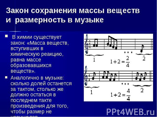 Закон сохранения массы веществ и размерность в музыке В химии существует закон: «Масса веществ, вступивших в химическую реакцию, равна массе образовавшихся веществ».Аналогично в музыке: сколько долей останется за тактом, столько же должно остаться в…