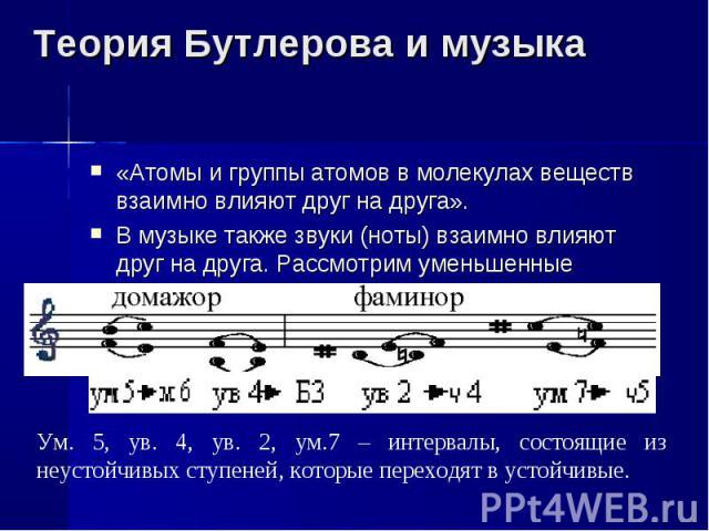 Теория Бутлерова и музыка «Атомы и группы атомов в молекулах веществ взаимно влияют друг на друга».В музыке также звуки (ноты) взаимно влияют друг на друга. Рассмотрим уменьшенные интервалы:Ум. 5, ув. 4, ув. 2, ум.7 – интервалы, состоящие из неустой…