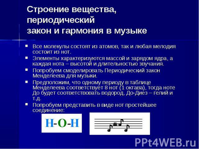 Строение вещества, периодическийзакон и гармония в музыке Все молекулы состоят из атомов, так и любая мелодия состоит из нот.Элементы характеризуются массой и зарядом ядра, а каждая нота – высотой и длительностью звучания.Попробуем смоделировать Пер…