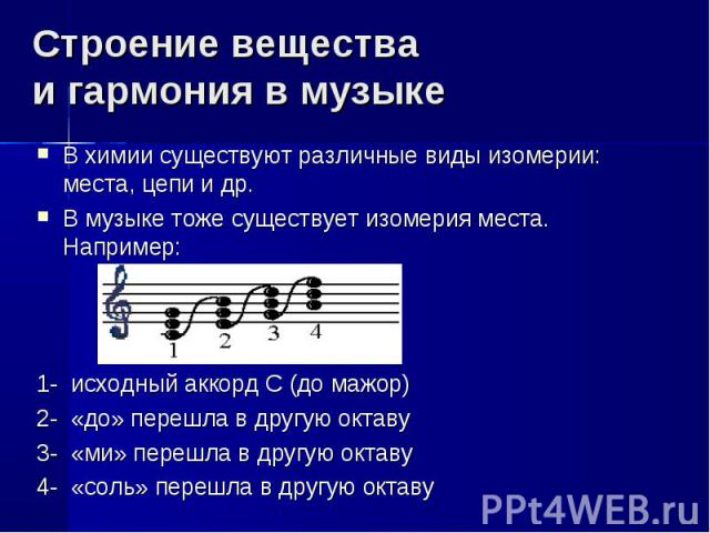 Строение вещества и гармония в музыке В химии существуют различные виды изомерии: места, цепи и др.В музыке тоже существует изомерия места. Например:1- исходный аккорд С (до мажор)2- «до» перешла в другую октаву3- «ми» перешла в другую октаву4- «сол…