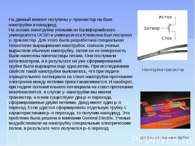 На данный момент получены у–транзистор на базе нанотрубки и нанодиод. На основе нанотрубки учеными из Калифорнийского университета UCSD и университета Клемсона был построен у–транзистор. Для этого была разработана специальная технология выращивания …