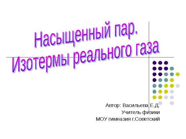Насыщенный пар. Изотермы реального газаАвтор: Васильева Е.Д.Учитель физикиМОУ гимназия г.Советский