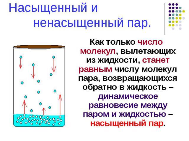 Насыщенный и ненасыщенный пар. Как только число молекул, вылетающих из жидкости, станет равным числу молекул пара, возвращающихся обратно в жидкость – динамическое равновесие между паром и жидкостью – насыщенный пар.