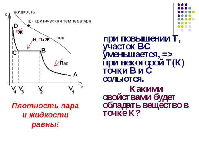 При повышении Т, участок ВС уменьшается, => при некоторой Т(К) точки В и С сольются. Какими свойствами будет обладать вещество в точке К?Плотность пара и жидкости равны!