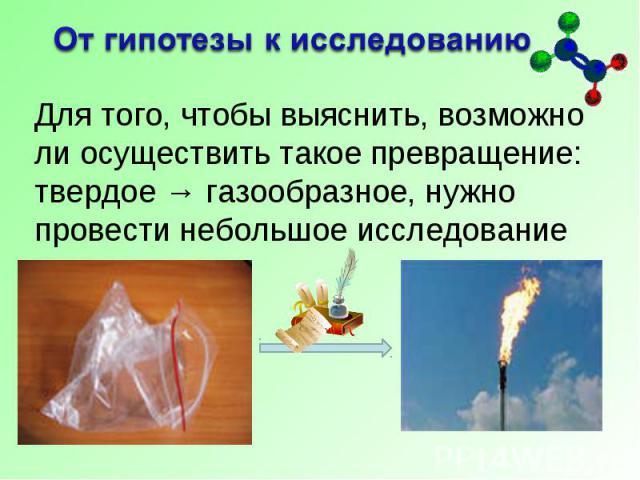 От гипотезы к исследованию Для того, чтобы выяснить, возможно ли осуществить такое превращение: твердое → газообразное, нужно провести небольшое исследование