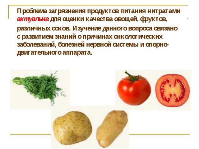 Проблема загрязнения продуктов питания нитратами актуальна для оценки качества овощей, фруктов, различных соков. Изучение данного вопроса связано с развитием знаний о причинах онкологических заболеваний, болезней нервной системы и опорно-двигательно…