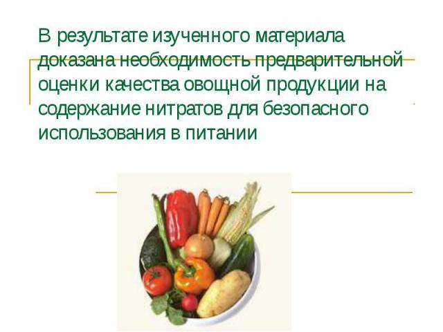 В результате изученного материала доказана необходимость предварительной оценки качества овощной продукции на содержание нитратов для безопасного использования в питании