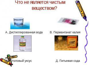 Что не является чистым веществом? А. Дистиллированная водаВ. Перманганат калияС.