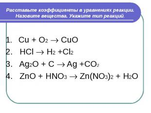 Расставьте коэффициенты в уравнениях реакции. Назовите вещества. Укажите тип реа