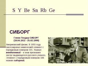 СИБОРГ Гленн-Теодор СИБОРГ(19.04.1912 - 25.02.1999)Американский физик. В 1955 го