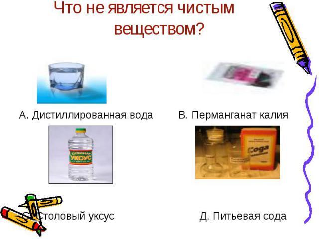 Что не является чистым веществом? А. Дистиллированная водаВ. Перманганат калияС. Столовый уксусД. Питьевая сода