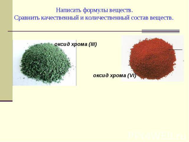 Написать формулы веществ.Сравнить качественный и количественный состав веществ. оксид хрома (III)оксид хрома (VI)