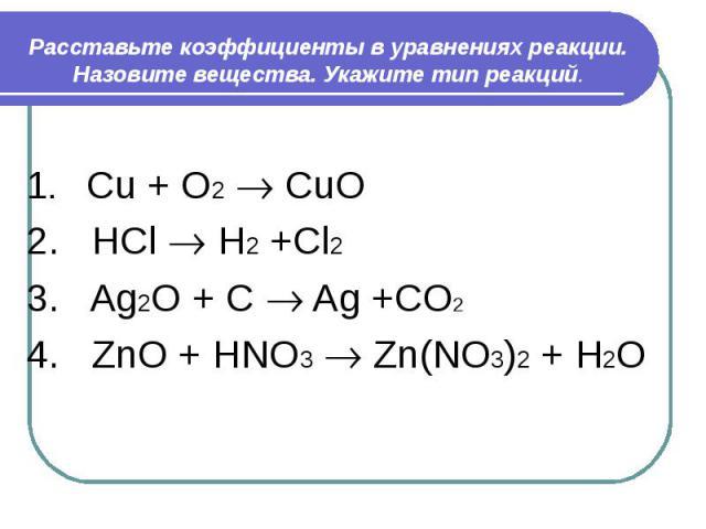 Расставьте коэффициенты в уравнениях реакции. Назовите вещества. Укажите тип реакций. 1. Cu + O2 CuO2. HCl H2 +Cl23. Ag2O + C Ag +CO2 4. ZnO + HNO3 Zn(NO3)2 + H2O