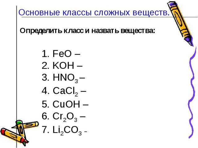 Основные классы сложных веществ. Определить класс и назвать вещества:1. FeO – 2. KOН – 3. HNO3 – 4. CaCl2 – 5. CuOН –6. Cr2O3 – 7. Li2CO3 –
