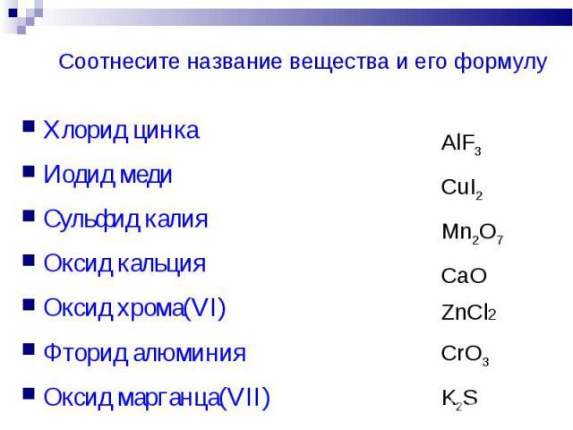 Соотнесите название вещества и его формулу Хлорид цинкаИодид медиСульфид калияОксид кальцияОксид хрома(VI)Фторид алюминияОксид марганца(VII)