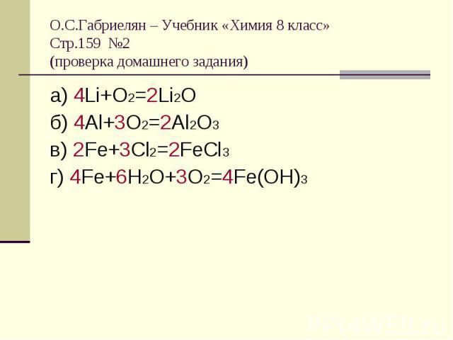 О.С.Габриелян – Учебник «Химия 8 класс»Стр.159 №2 (проверка домашнего задания) а) 4Li+O2=2Li2Oб) 4Al+3O2=2Al2O3в) 2Fe+3Cl2=2FeCl3г) 4Fe+6H2O+3O2=4Fe(OH)3