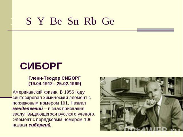 СИБОРГ Гленн-Теодор СИБОРГ(19.04.1912 - 25.02.1999)Американский физик. В 1955 году синтезировал химический элемент с порядковым номером 101. Назвал менделеевий – в знак признания заслуг выдающегося русского ученого. Элемент с порядковым номером 106 …