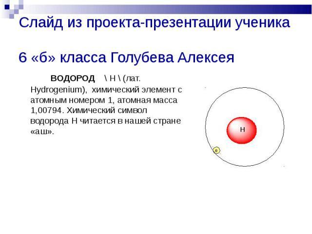 Слайд из проекта-презентации ученика 6 «б» класса Голубева Алексея ВОДОРОД \ H \ (лат. Hydrogenium), химический элемент с атомным номером 1, атомная масса 1,00794. Химический символ водорода Н читается в нашей стране «аш».