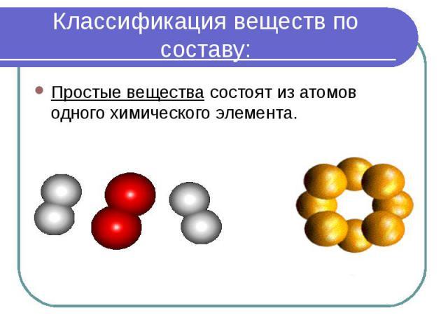 Классификация веществ по составу: Простые вещества состоят из атомов одного химического элемента.