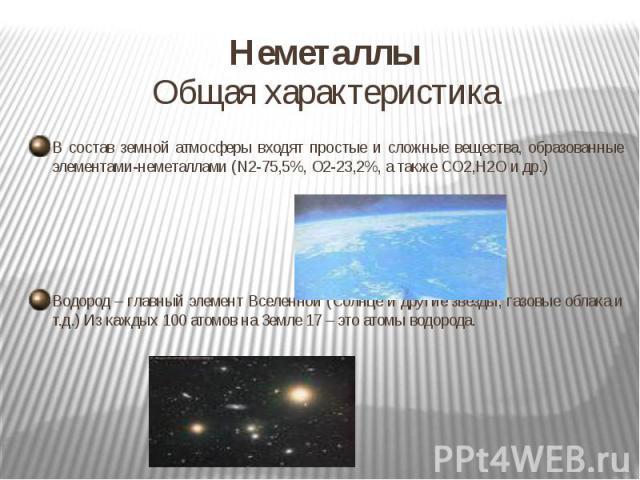 Неметаллы Общая характеристикаВ состав земной атмосферы входят простые и сложные вещества, образованные элементами-неметаллами (N2-75,5%, O2-23,2%, а также CO2,H2O и др.)Водород – главный элемент Вселенной (Солнце и другие звёзды, газовые облака и т…