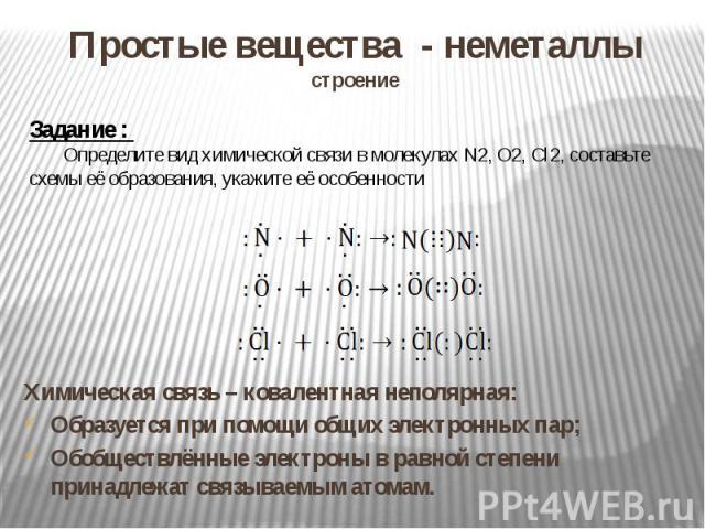 Простые вещества - неметаллыстроение Задание : Определите вид химической связи в молекулах N2, O2, Cl2, составьте схемы её образования, укажите её особенности Химическая связь – ковалентная неполярная:Образуется при помощи общих электронных пар;Обоб…